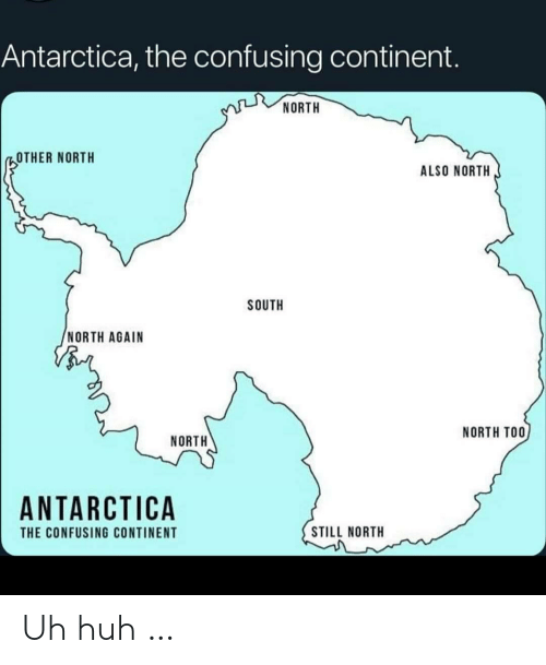 south: Antarctica, the confusing continent.  NORTH  OTHER NORTH  ALSO NORTH  SOUTH  NORTH AGAIN  NORTH TOO  NORTH  ANTARCTICA  STILL NORTH  THE CONFUSING CONTINENT Uh huh …