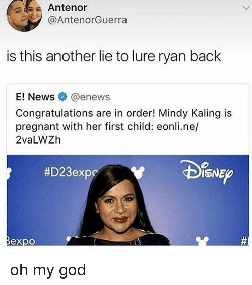 Enews: Antenor  @AntenorGuerra  is this another lie to lure ryan back  E! News@enews  Congratulations are in order! Mindy Kaling is  pregnant with her first child: eonli.ne/  2vaLWZh  #D23expc  ISNE  @必 oh my god