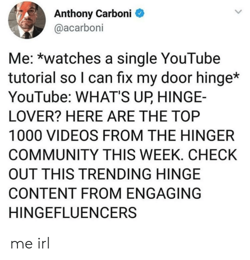 Community, Videos, and youtube.com: Anthony Carboni  @acarboni  Me: *watches a single YouTube  tutorial so I can fix my door hinge*  YouTube: WHAT'S UP HINGE-  LOVER? HERE ARE THE TOP  1000 VIDEOS FROM THE HINGER  COMMUNITY THIS WEEK. CHECK  OUT THIS TRENDING HINGE  CONTENT FROM ENGAGING  HINGEFLUENCERS me irl