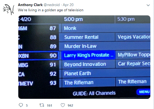 Las Vegas, Summer, and Earth: Anthony Clark @nedroid Apr 20  We're living in a golden age of television  4/20  5:00 pm  5:30 pm  &M  87  Monk  Vegas Vacatio  88  Summer Rental  N  89  Murder In-Law  MyPillow Topp  XBN  Larry King's Prostate  90  Car Repair Sec  MBG  Beyond Innovation  91  CA  Planet Earth  92  The Rifleman  The Rifleman  TMETV  93  MENU  GUIDE: All Channels  t 161  942