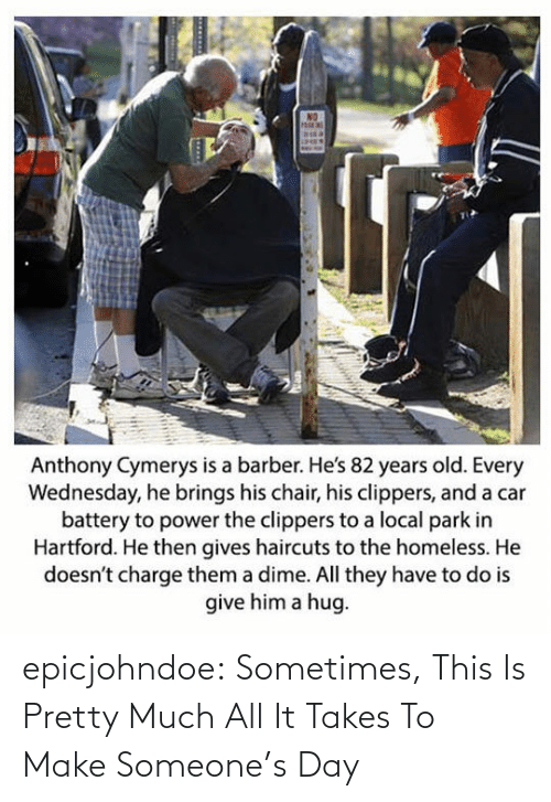Years Old: Anthony Cymerys is a barber. He's 82 years old. Every  Wednesday, he brings his chair, his clippers, and a car  battery to power the clippers to a local park in  Hartford. He then gives haircuts to the homeless. He  doesn't charge them a dime. All they have to do is  give him a hug epicjohndoe:  Sometimes, This Is Pretty Much All It Takes To Make Someone's Day