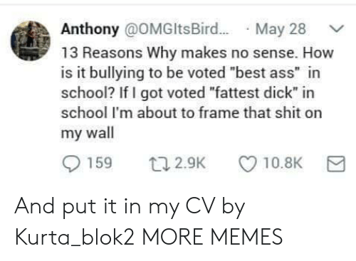 """Ass, Dank, and Memes: Anthony @OMGltsBir.. May 28  13 Reasons Why makes no sense. How  is it bullying to be voted """"best ass"""" in  school? If I got voted """"fattest dick"""" in  school I'm about to frame that shit on  my wall  159  10.8K  t12.9K And put it in my CV by Kurta_blok2 MORE MEMES"""