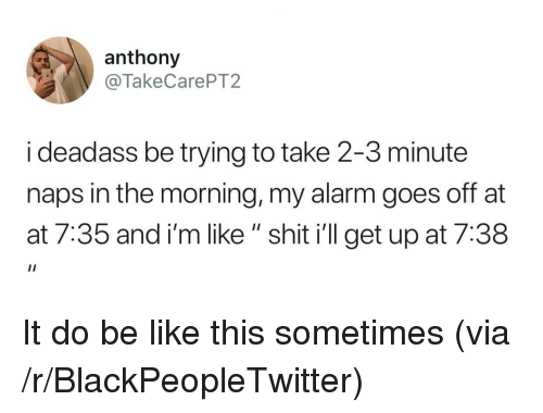 """At-At, Be Like, and Blackpeopletwitter: anthony  @TakeCarePT2  i deadass be trying to take 2-3 minute  naps in the morning, my alarm goes off at  at 7:35 and i'm like """" shit i'll get up at 7:38 It do be like this sometimes (via /r/BlackPeopleTwitter)"""