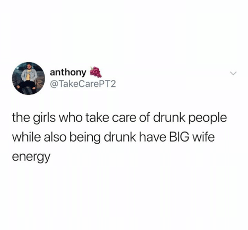 Drunk, Energy, and Girls: anthony  @TakeCarePT2  the girls who take care of drunk people  while also being drunk have BIG wife  energy