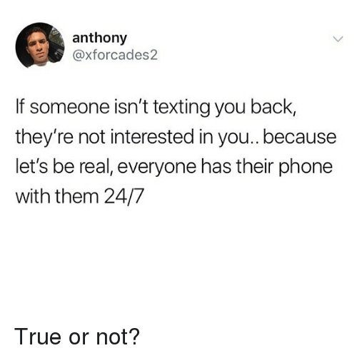 Memes, Phone, and Texting: anthony  @xforcades2  If someone isn't texting you back,  they're not interested in you.. because  let's be real, everyone has their phone  with them 24/7 True or not?
