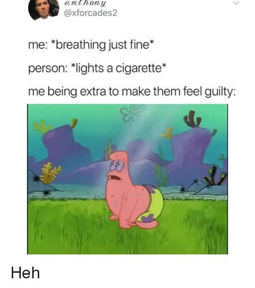 Memes, Cigarette, and 🤖: anthony  @xforcades2  me: *breathing just fine*  person: *lights a cigarette*  me being extra to make them feel guilty  itte  itse Heh