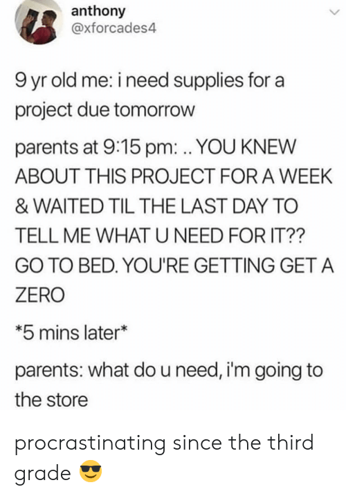 tell-me-what: anthony  @xforcades4  9 yr old me: i need supplies for a  project due tomorrow  parents at 9:15 pm: . YOU KNEW  ABOUT THIS PROJECT FOR A WEEK  & WAITED TIL THE LAST DAY TO  TELL ME WHAT U NEED FOR IT??  GO TO BED. YOU'RE GETTING GET A  ZERO  *5 mins later*  parents: what do u need, i'm going to  the store procrastinating since the third grade 😎
