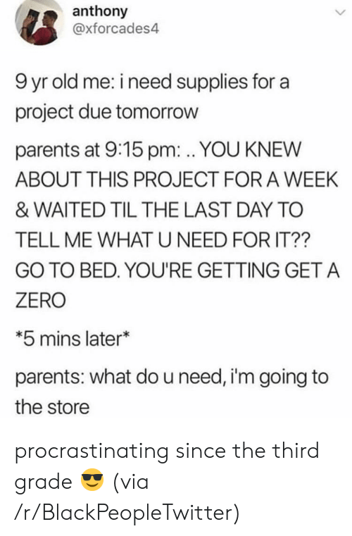 Waited: anthony  @xforcades4  9 yr old me: i need supplies for a  project due tomorrow  parents at 9:15 pm:. YOU KNEW  ABOUT THIS PROJECT FOR A WEEK  & WAITED TIL THE LAST DAY TO  TELL ME WHATU NEED FOR IT??  GO TO BED. YOU'RE GETTING GET A  ZERO  *5 mins later*  parents: what do u need, i'm going to  the store procrastinating since the third grade 😎 (via /r/BlackPeopleTwitter)