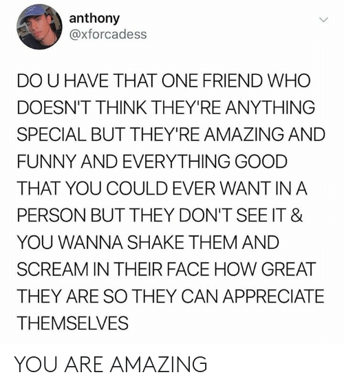 That One Friend: anthony  @xforcadess  DO U HAVE THAT ONE FRIEND WHO  DOESN'T THINK THEY'RE ANYTHING  SPECIAL BUT THEY'RE AMAZING AND  FUNNY AND EVERYTHING GOOD  THAT YOU COULD EVER WANT IN A  PERSON BUT THEY DON'T SEE IT &  YOU WANNA SHAKE THEM AND  SCREAM IN THEIR FACE HOW GREAT  THEY ARE SO THEY CAN APPRECIATE  THEMSELVES YOU ARE AMAZING