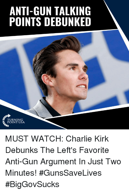 Charlie, Memes, and Watch: ANTI-GUN TALKING  POINTS DEBUNKED  TURNING  POINT USA MUST WATCH: Charlie Kirk Debunks The Left's Favorite Anti-Gun Argument In Just Two Minutes! #GunsSaveLives #BigGovSucks