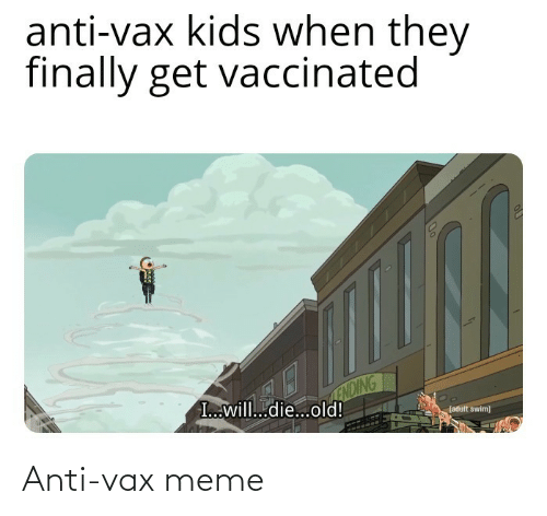 I Will: anti-vax kids when they  finally get vaccinated  ENDING  I...will...die...old!  (adult swim) Anti-vax meme