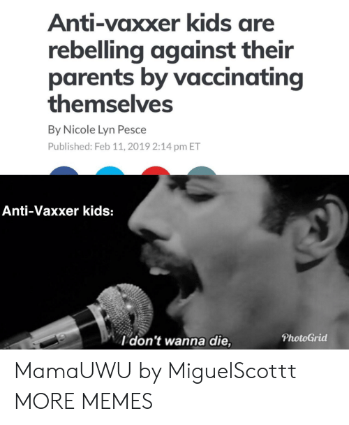 Pesce: Anti-vaxxer kids are  rebelling against their  parents by vaccinating  themselves  By Nicole Lyn Pesce  Published: Feb 11, 2019 2:14 pm ET  Anti-Vaxxer kids:  l don't wanna die,  PhotoGrid MamaUWU by MiguelScottt MORE MEMES