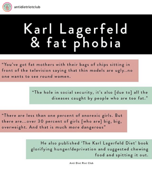 """Club, Food, and Girls: antidietriotclub  Karl Lagerfeld  & fat phobia  """"You've got fat mothers with their bags of chips sitting in  front of the television saying that thin models are ugly..no  one wants to see round women.  """"The hole in social security, it's also [due to] all the  diseases caught by people who are too fat.""""  """"There are less than one percent of anorexic girls. But  there are...over 30 percent of girls [who are] big, big,  overweight. And that is much more dangerous  He also published 'The Karl Lagerfeld Diet' book  glorifying hunger/deprivation and suggested chewing  food and spitting it out.  Anti Diet Riot Club"""