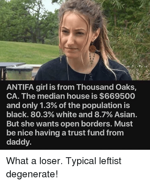 median: ANTIFA girl is from Thousand Oaks,  CA. The median house is $669500  and only 1.3% of the population is  black. 80.3% white and 8.7% Asian.  But she wants open borders. Must  be nice having a trust fund from  daddy What a loser. Typical leftist degenerate!