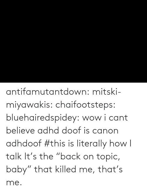 "Talk: antifamutantdown:  mitski-miyawakis:  chaifootsteps:  bluehairedspidey:  wow i cant believe adhd doof is canon adhdoof    #this is literally how I talk        It's the ""back on topic, baby"" that killed me, that's me."