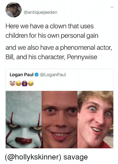Children, Phenomenal, and Savage: @antiquejaeden  Here we have a clown that uses  children for his own personal gain  and we also have a phenomenal actor,  Bill, and his character, Pennywise  Logan Paul@LoganPaul (@hollykskinner) savage