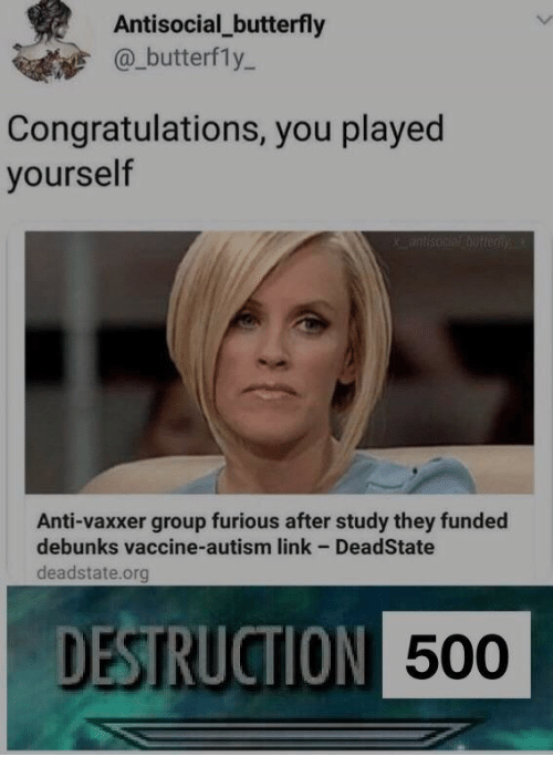 Congratulations You Played Yourself, Autism, and Butterfly: Antisocial_butterfly  @_butterfly-  Congratulations, you played  yourself  Anti-vaxxer group furious after study they funded  debunks vaccine-autism link - DeadState  deadstate.org  DESTRUCTION  500