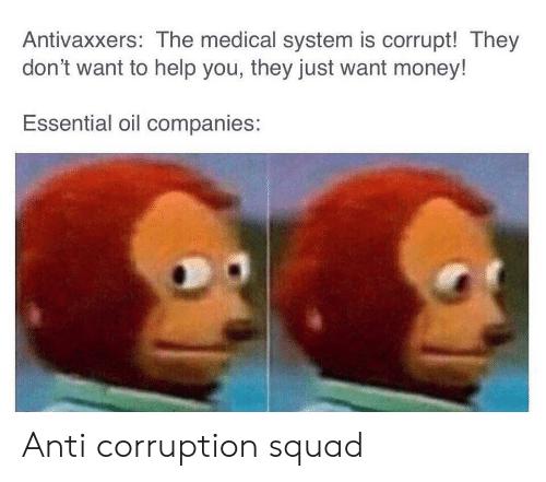 Theye: Antivaxxers: The medical system is corrupt! They  don't want to help you, they just want money!  Essential oil companies: Anti corruption squad