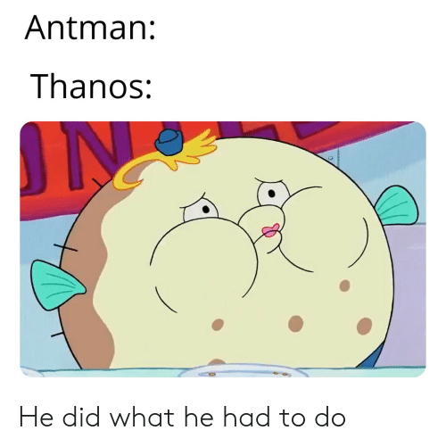 SpongeBob, Antman, and Thanos: Antman:  Thanos: He did what he had to do