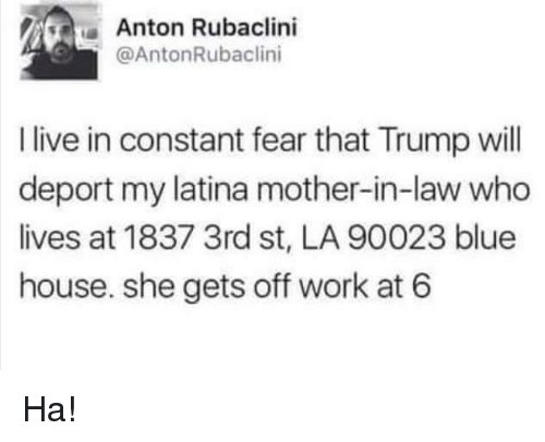 Memes, Work, and Blue: Anton Rubaclini  @AntonRubaclini  I live in constant fear that Trump will  deport my latina mother-in-law who  lives at 1837 3rd st, LA 90023 blue  house. she gets off work at 6 Ha!