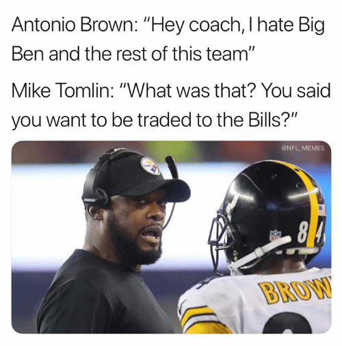 "What Was That: Antonio Brown: ""Hey coach, I hate Big  Ben and the rest of this team""  Mike Tomlin: ""What was that? You said  you want to be traded to the Bills?""  @NFL MEMES  BROW"