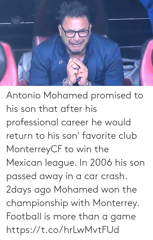 car: Antonio Mohamed promised to his son that after his professional career he would return to his son' favorite club MonterreyCF to win the Mexican league. In 2006 his son passed away in a car crash. 2days ago Mohamed won the championship with Monterrey.  Football is more than a game https://t.co/hrLwMvtFUd