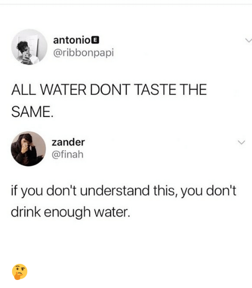 Memes, Water, and 🤖: antonioE  @ribbonpapi  ALL WATER DONT TASTE THE  SAME.  zander  @finah  if you don't understand this, you don't  drink enough water. 🤔
