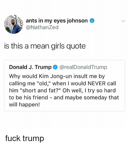 """Girls, Kim Jong-Un, and Fuck: ants in my eyes johnson  @NathanZed  is this a mean girls quote  Donald J. Trump @realDonaldTrump  Why would Kim Jong-un insult me by  calling me """"old,"""" when I would NEVER call  him """"short and fat?"""" Oh well, I try so hard  to be his friend - and maybe someday that  will happen! fuck trump"""