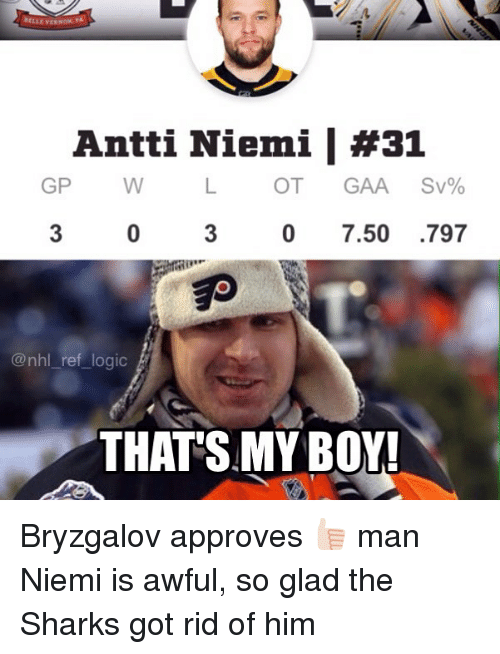 That's My Boy: Antti Niemi | #31  GP W  OT GAA Sv%  3  0 7.50 .797  伊,.  @nhl_ref logic  THATS MY BOY Bryzgalov approves 👍🏻 man Niemi is awful, so glad the Sharks got rid of him