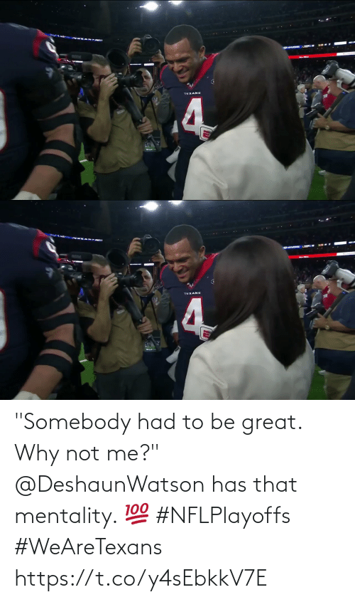"why not: ANTUDCORE  TEXANS  4   TEXANS ""Somebody had to be great. Why not me?""  @DeshaunWatson has that mentality. 💯 #NFLPlayoffs #WeAreTexans https://t.co/y4sEbkkV7E"