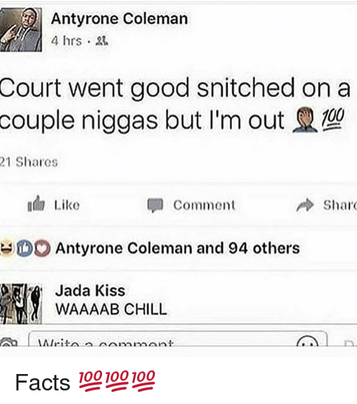 Chill, Facts, and Memes: Antyrone Coleman  Court went good snitched on a  couple niggas but I'm out  21 Shares  ada Like  Comment  Sharo  O Antyrone Coleman and 94 others  Jada Kiss  WAAAAAB CHILL  AIri.  monument. Facts 💯💯💯