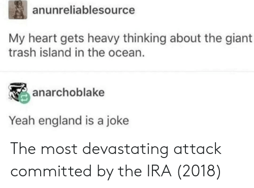 England, Trash, and Yeah: anunreliablesource  My heart gets heavy thinking about the giant  trash island in the ocean.  anarchoblake  Yeah england is a joke The most devastating attack committed by the IRA (2018)