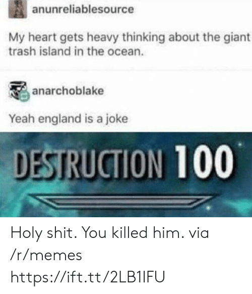 England, Memes, and Shit: anunreliablesource  My heart gets heavy thinking about the giant  trash island in the ocean.  anarchoblake  Yeah england is a joke  DESTRUCTION 100 Holy shit. You killed him. via /r/memes https://ift.tt/2LB1IFU