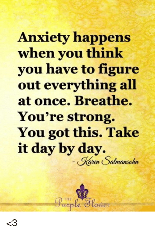 Memes, Anxiety, and Strong: Anxiety happens  when you think  you have to figure  out everything all  at once. Breathe.  You're strong.  You got this. Take  it day by day.  Keron Salmanschn  THE  wiple tow <3