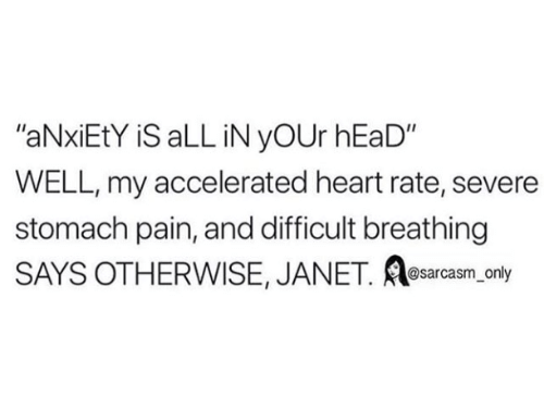 """janet: """"aNxiEtY iS aLL iN yOUr hEaD""""  WELL, my accelerated heart rate, severe  stomach pain, and difficult breathing  SAYS OTHERWISE, JANET. e ly  sarcasm on"""