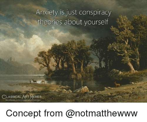Facebook, Memes, and Anxiety: Anxiety is just conspiracy  theories about yourself  CLASSICAL ART MEMES  facebook.com/classicalartmemes Concept from @notmatthewww