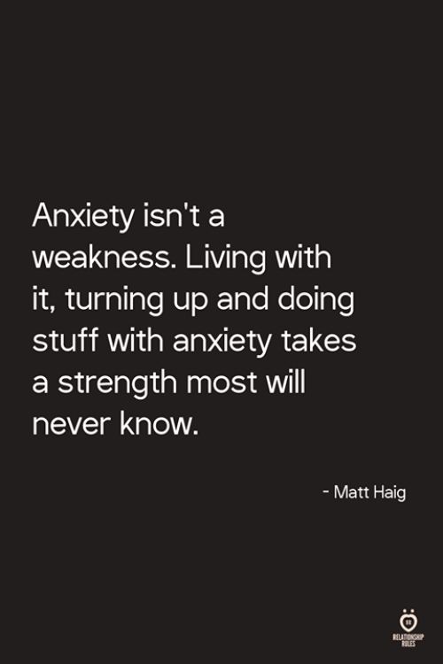 Anxiety, Stuff, and Living: Anxiety isn't a  weakness. Living with  it, turning up and doing  stuff with anxiety takes  a strength most will  never know  - Matt Haig  ELATIONSHIP  LES