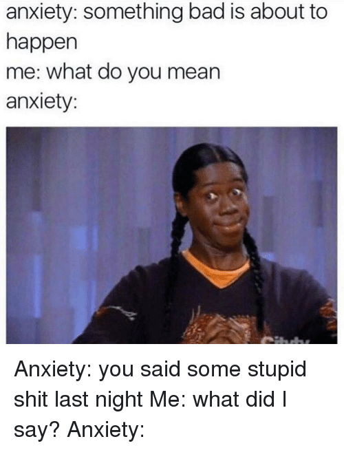 Bad, Memes, and Shit: anxiety: something bad is about to  happen  me: what do you mean  anxiety: Anxiety: you said some stupid shit last night Me: what did I say? Anxiety: