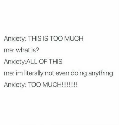 This Is Too Much: Anxiety: THIS IS TOO MUCH  me: what is?  Anxiety:ALL OF THIS  me: im literally not even doing anything  Anxiety: TOO MUCH!!!