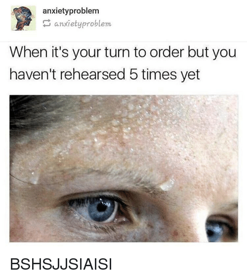 Memes, 🤖, and You: anxietyproblem  anxietyproblem  When it's your turn to order but you  haven't rehearsed 5 times yet BSHSJJSIAISI