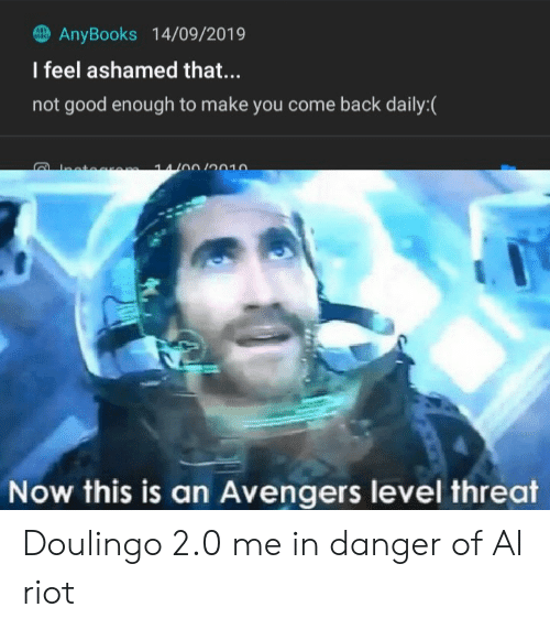 Reddit, Riot, and Avengers: ANY  8OOK  AnyBooks 14/09/2019  I feel ashamed that...  not good enough to make you come back daily:(  trm 14/00/0010  Now this is an Avengers level threat Doulingo 2.0 me in danger of AI riot