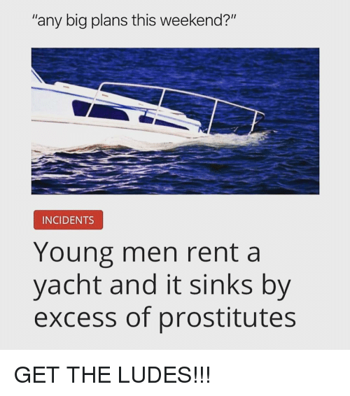 """Memes, 🤖, and Rent: """"any big plans this weekend?""""  INCIDENTS  Young men rent a  yacht and it sinks by  excess of prostitutes GET THE LUDES!!!"""