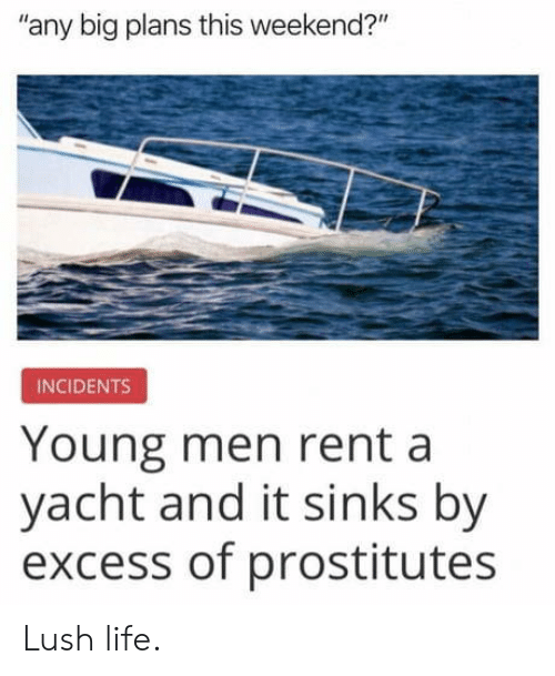 "Life, Lush, and Rent: any big plans this weekend?""  INCIDENTS  Young men rent a  yacht and it sinks by  excess of prostitutes Lush life."