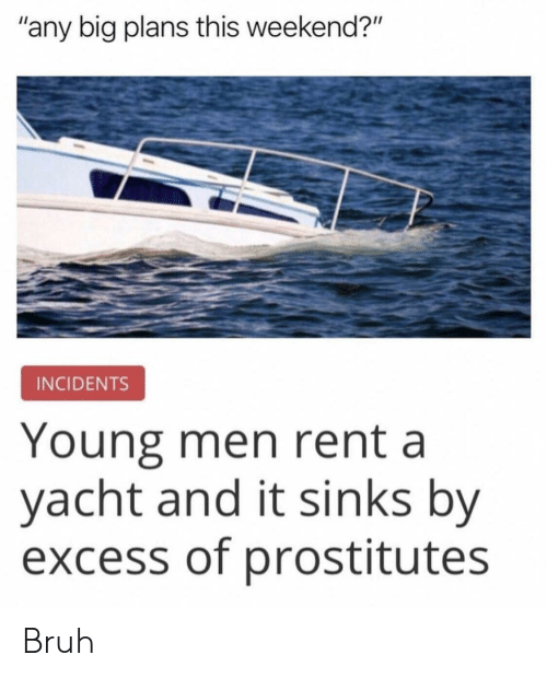 """Yacht: """"any big plans this weekend?""""  INCIDENTS  Young men rent a  yacht and it sinks by  excess of prostitutes Bruh"""