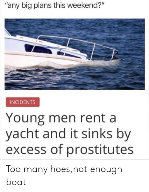 "Hoes, Boat, and Rent: ""any big plans this weekend?""  INCIDENTS  Young men rent a  yacht and it sinks by  excess of prostitutes Too many hoes,not enough boat"