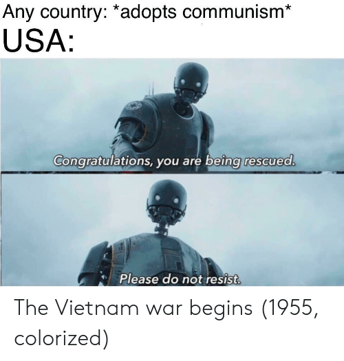 Congratulations, Vietnam, and Communism: Any country: *adopts communism*  USA  Congratulations, you are being rescued  Please do not resist The Vietnam war begins (1955, colorized)