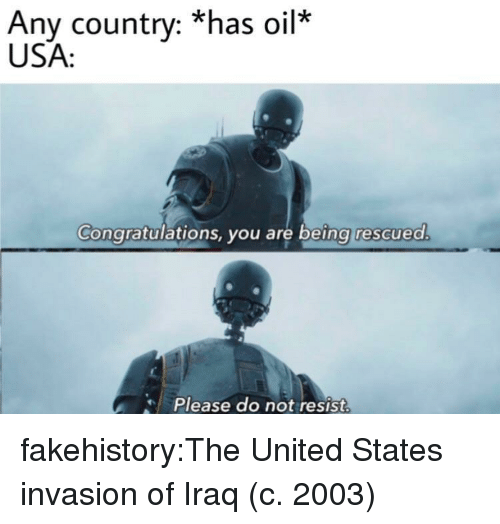 Tumblr, Blog, and Congratulations: Any country: *has oil  USA:  Congratulations, you are being rescuea  Please do not resist fakehistory:The United States invasion of Iraq (c. 2003)