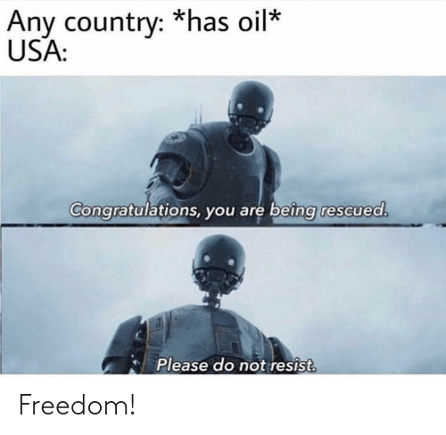 Congratulations, Freedom, and Usa: Any country: *has oil  USA  Congratulations, you are being rescued.  Please do not resist Freedom!