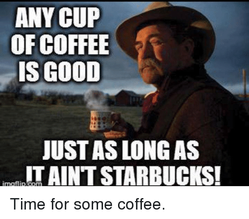 Memes, Starbucks, and Coffee: ANY CUP  OF COFFEE  IS GOOD  JUST AS LONG AS  IT AINT STARBUCKS!  ímafl İp.com Time for some coffee.