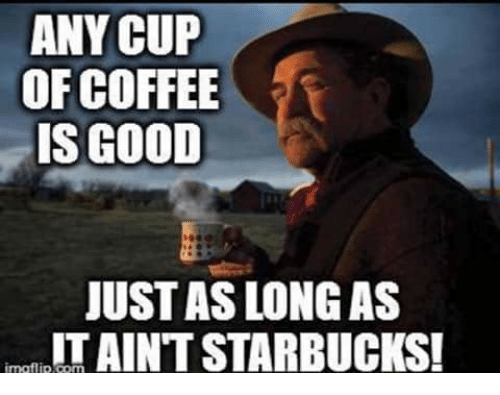 Memes, Starbucks, and Coffee: ANY CUP  OF COFFEE  ISGOOD  JUST AS LONG AS  T AINT STARBUCKS!